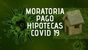 Moratoria pago hipotecas COVID 19